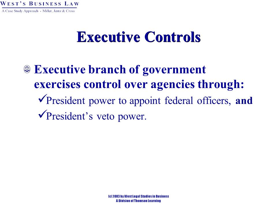 Executive Controls Executive branch of government exercises control over agencies through: President power to appoint federal officers, and President's veto power.