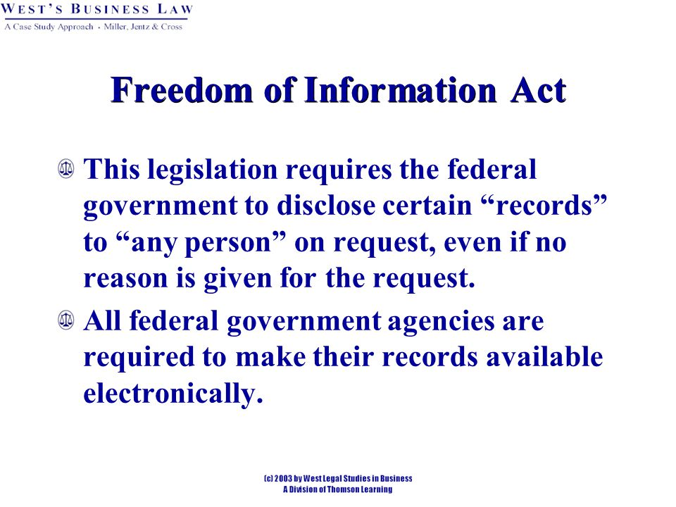 Freedom of Information Act This legislation requires the federal government to disclose certain records to any person on request, even if no reason is given for the request.