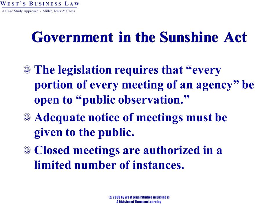 Government in the Sunshine Act The legislation requires that every portion of every meeting of an agency be open to public observation. Adequate notice of meetings must be given to the public.