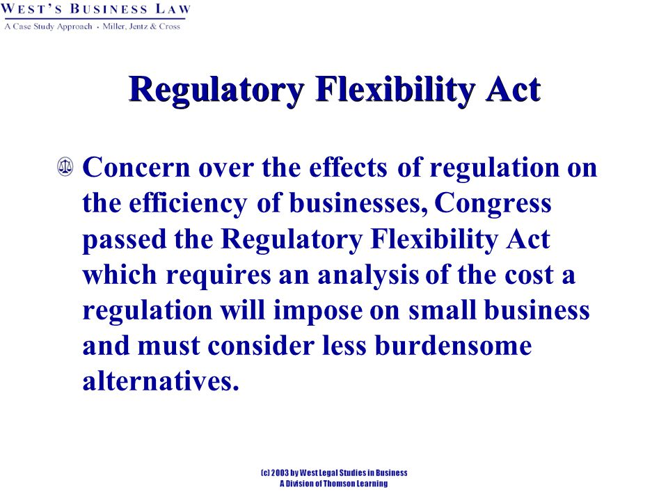 Regulatory Flexibility Act Concern over the effects of regulation on the efficiency of businesses, Congress passed the Regulatory Flexibility Act which requires an analysis of the cost a regulation will impose on small business and must consider less burdensome alternatives.