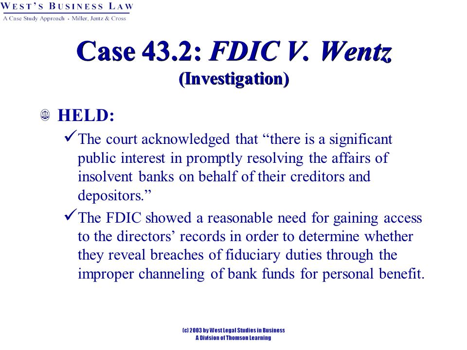HELD: The court acknowledged that there is a significant public interest in promptly resolving the affairs of insolvent banks on behalf of their creditors and depositors. The FDIC showed a reasonable need for gaining access to the directors' records in order to determine whether they reveal breaches of fiduciary duties through the improper channeling of bank funds for personal benefit.