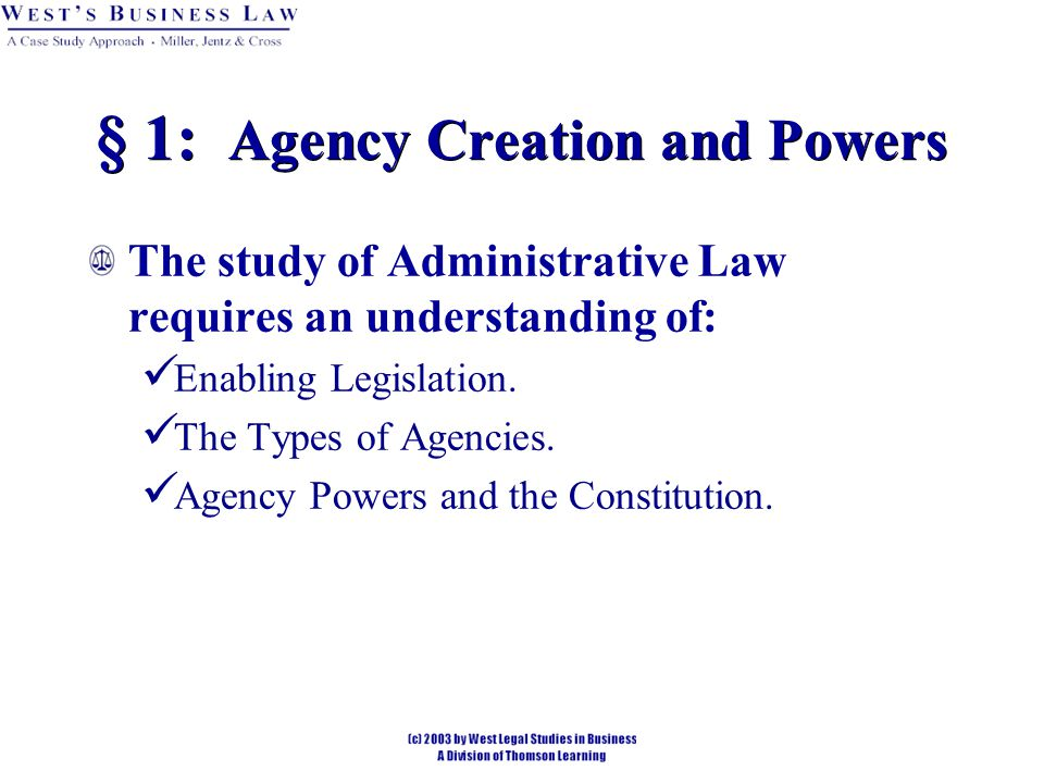 § 1: Agency Creation and Powers The study of Administrative Law requires an understanding of: Enabling Legislation.