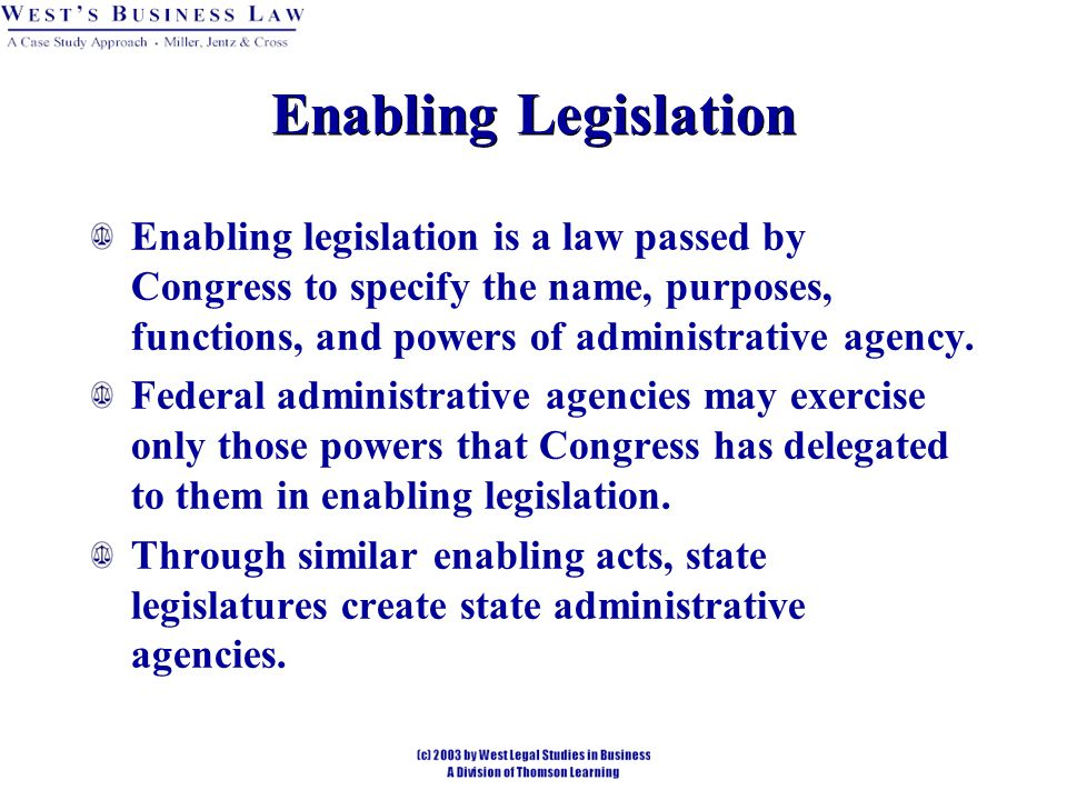 Enabling Legislation Enabling legislation is a law passed by Congress to specify the name, purposes, functions, and powers of administrative agency.