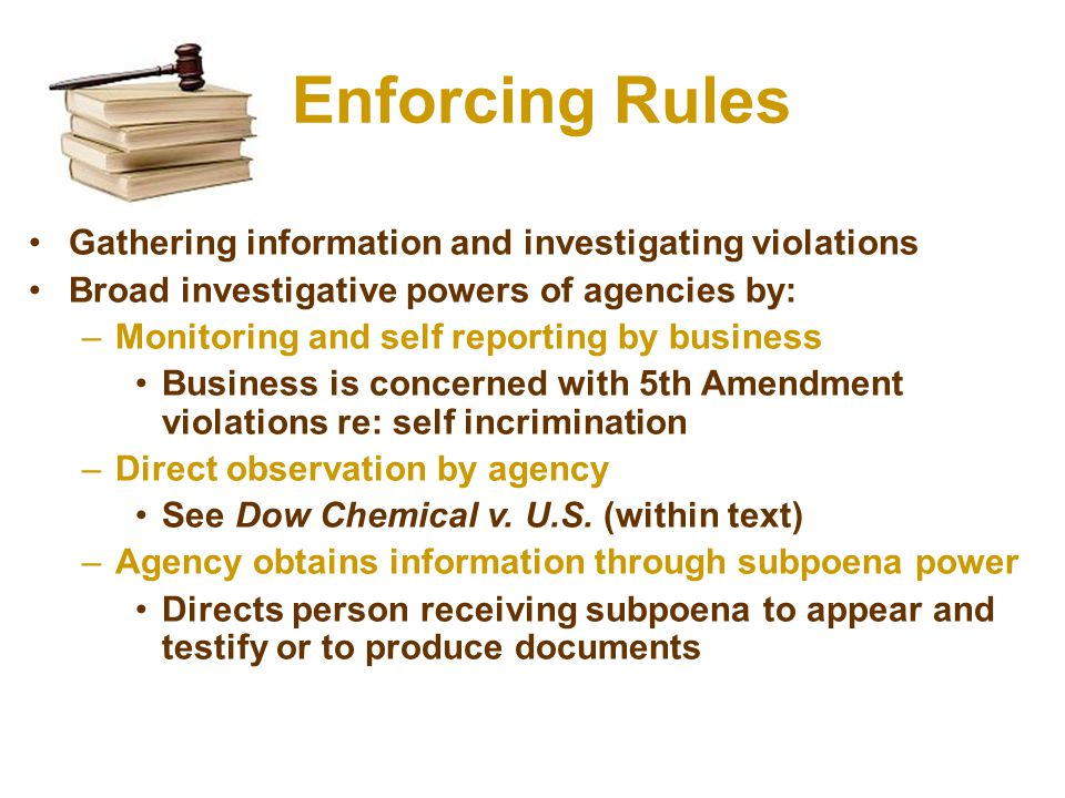 Enforcing Rules Gathering information and investigating violations Broad investigative powers of agencies by: –Monitoring and self reporting by business Business is concerned with 5th Amendment violations re: self incrimination –Direct observation by agency See Dow Chemical v.