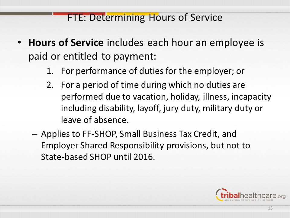 FTE: Determining Hours of Service Hours of Service includes each hour an employee is paid or entitled to payment: 1.For performance of duties for the employer; or 2.For a period of time during which no duties are performed due to vacation, holiday, illness, incapacity including disability, layoff, jury duty, military duty or leave of absence.