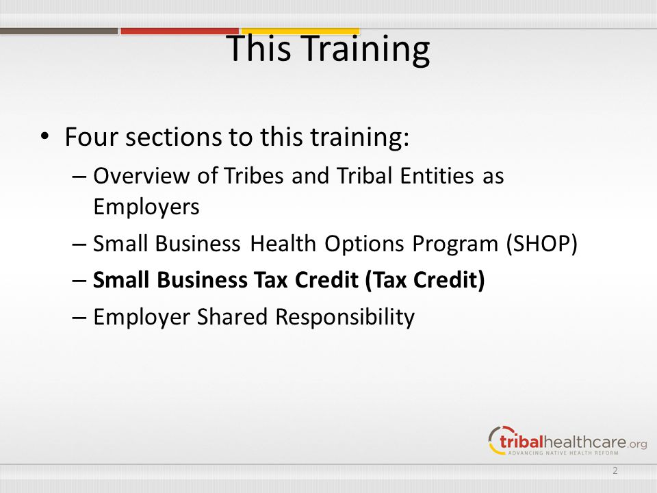 This Training Four sections to this training: – Overview of Tribes and Tribal Entities as Employers – Small Business Health Options Program (SHOP) – Small Business Tax Credit (Tax Credit) – Employer Shared Responsibility 2