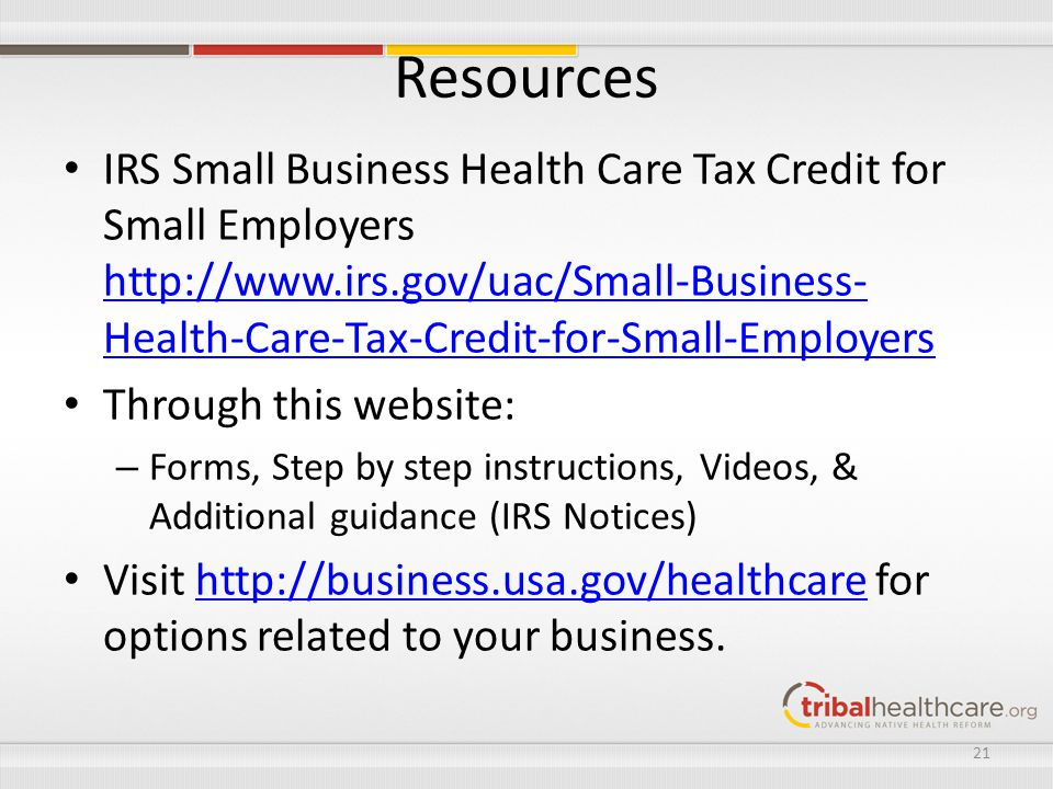 Resources IRS Small Business Health Care Tax Credit for Small Employers   Health-Care-Tax-Credit-for-Small-Employers   Health-Care-Tax-Credit-for-Small-Employers Through this website: – Forms, Step by step instructions, Videos, & Additional guidance (IRS Notices) Visit   for options related to your business.  21