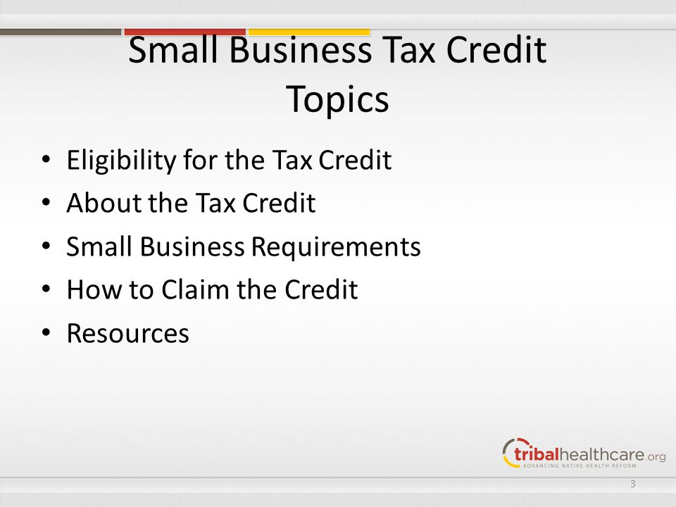 Small Business Tax Credit Topics Eligibility for the Tax Credit About the Tax Credit Small Business Requirements How to Claim the Credit Resources 3