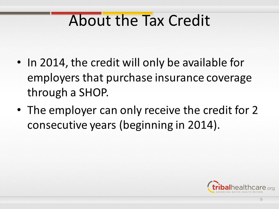 About the Tax Credit In 2014, the credit will only be available for employers that purchase insurance coverage through a SHOP.