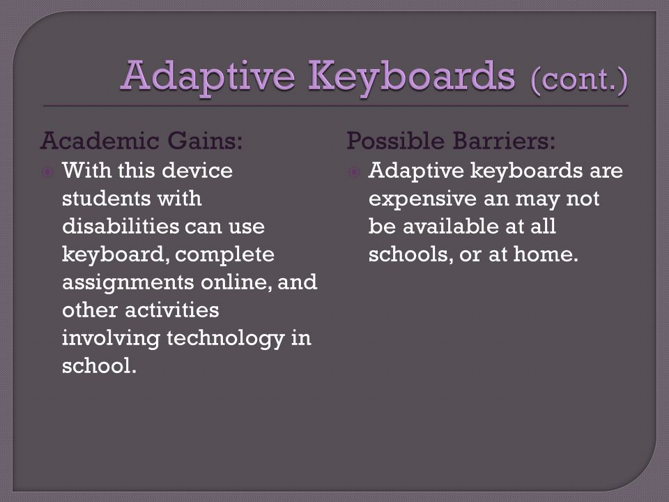 Academic Gains:  With this device students with disabilities can use keyboard, complete assignments online, and other activities involving technology in school.