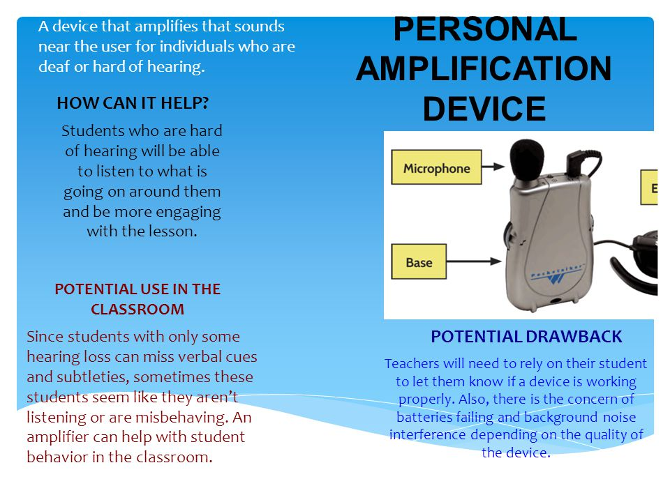 PERSONAL AMPLIFICATION DEVICE A device that amplifies that sounds near the user for individuals who are deaf or hard of hearing.
