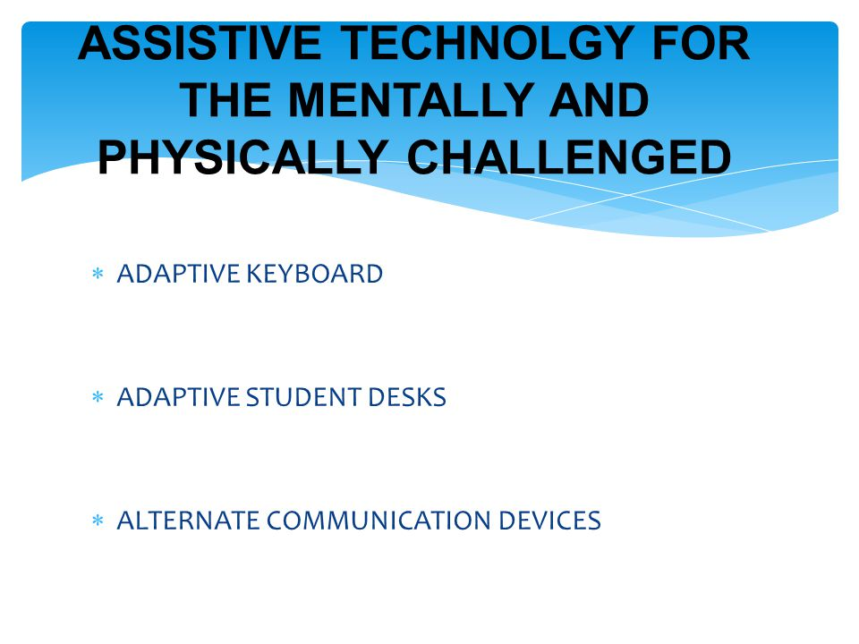  ADAPTIVE KEYBOARD  ADAPTIVE STUDENT DESKS  ALTERNATE COMMUNICATION DEVICES ASSISTIVE TECHNOLGY FOR THE MENTALLY AND PHYSICALLY CHALLENGED