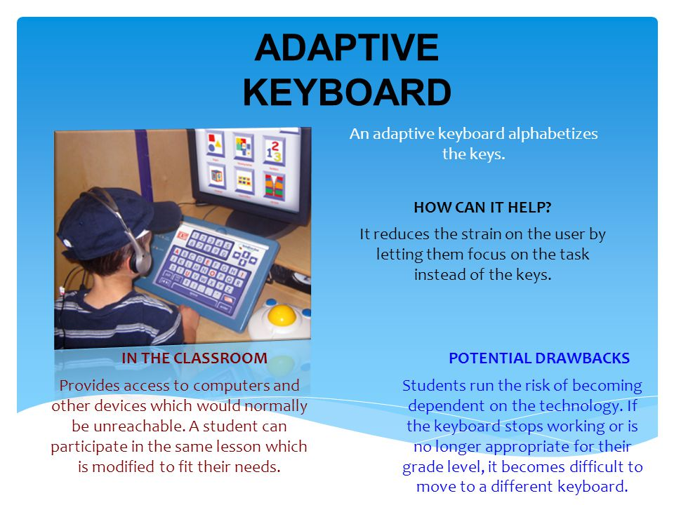 ADAPTIVE KEYBOARD An adaptive keyboard alphabetizes the keys.