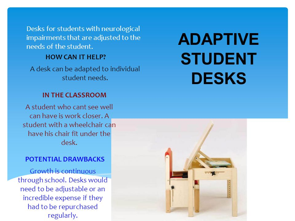 ADAPTIVE STUDENT DESKS Desks for students with neurological impairments that are adjusted to the needs of the student.