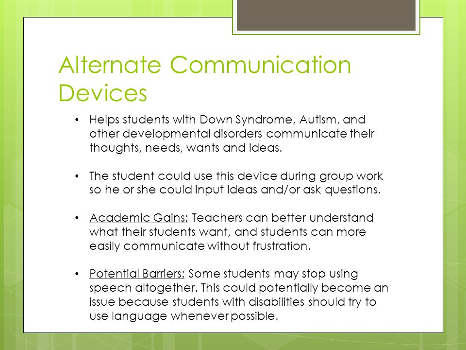 Helps students with Down Syndrome, Autism, and other developmental disorders communicate their thoughts, needs, wants and ideas.