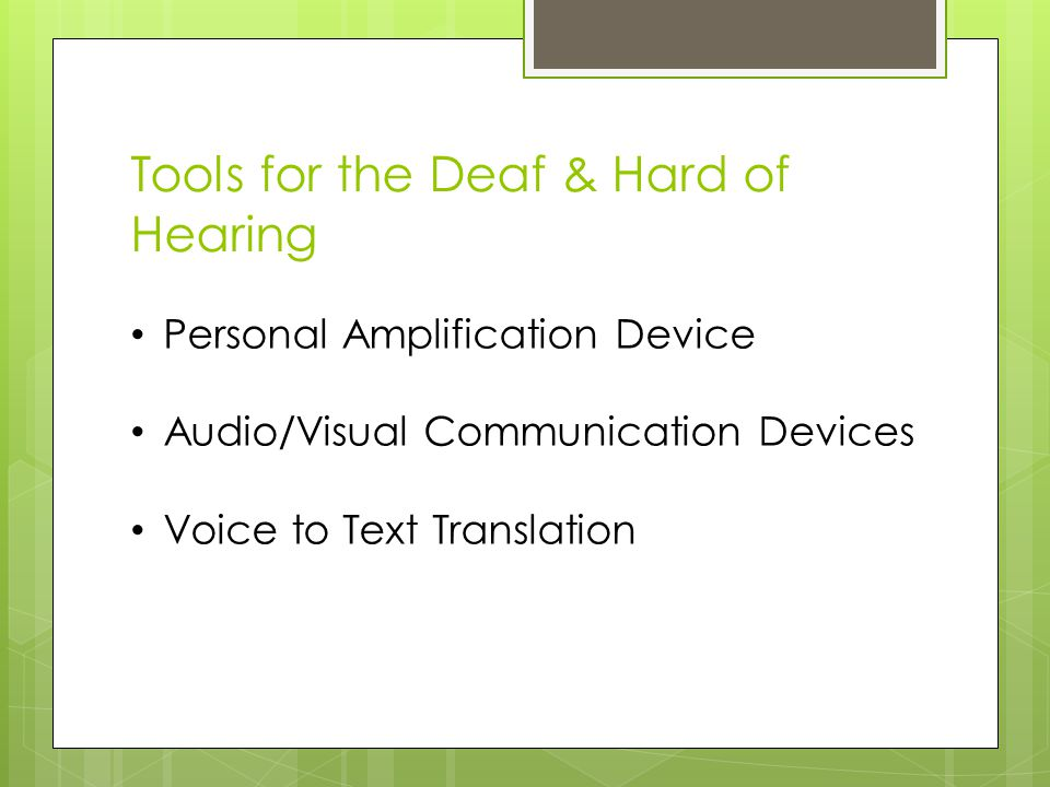 Tools for the Deaf & Hard of Hearing Personal Amplification Device Audio/Visual Communication Devices Voice to Text Translation