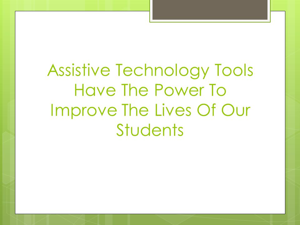 Assistive Technology Tools Have The Power To Improve The Lives Of Our Students