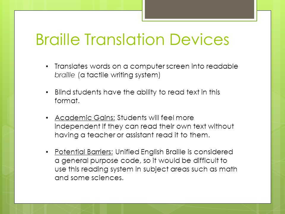 Translates words on a computer screen into readable braille (a tactile writing system) Blind students have the ability to read text in this format.