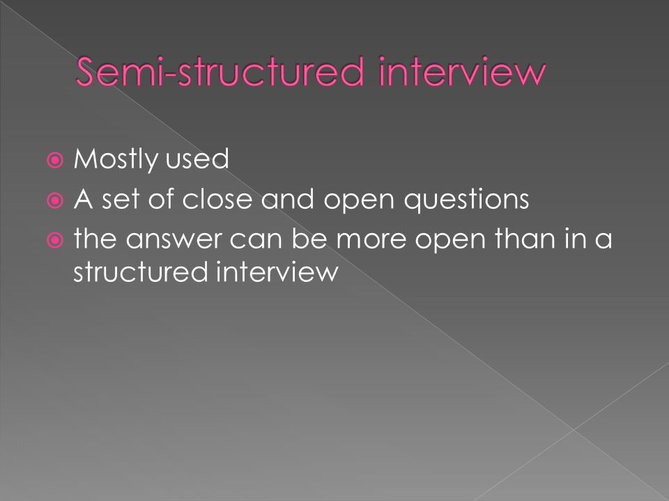  Mostly used  A set of close and open questions  the answer can be more open than in a structured interview