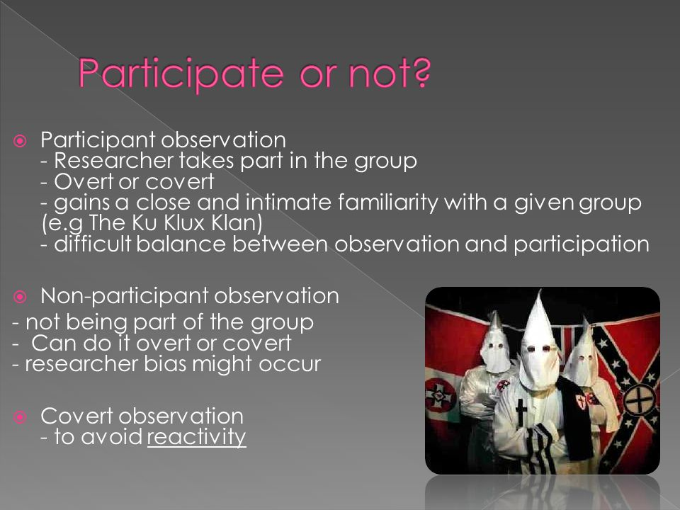  Participant observation - Researcher takes part in the group - Overt or covert - gains a close and intimate familiarity with a given group (e.g The Ku Klux Klan) - difficult balance between observation and participation  Non-participant observation - not being part of the group - Can do it overt or covert - researcher bias might occur  Covert observation - to avoid reactivity