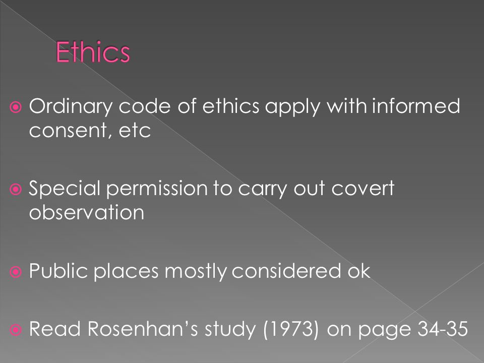  Ordinary code of ethics apply with informed consent, etc  Special permission to carry out covert observation  Public places mostly considered ok  Read Rosenhan's study (1973) on page 34-35