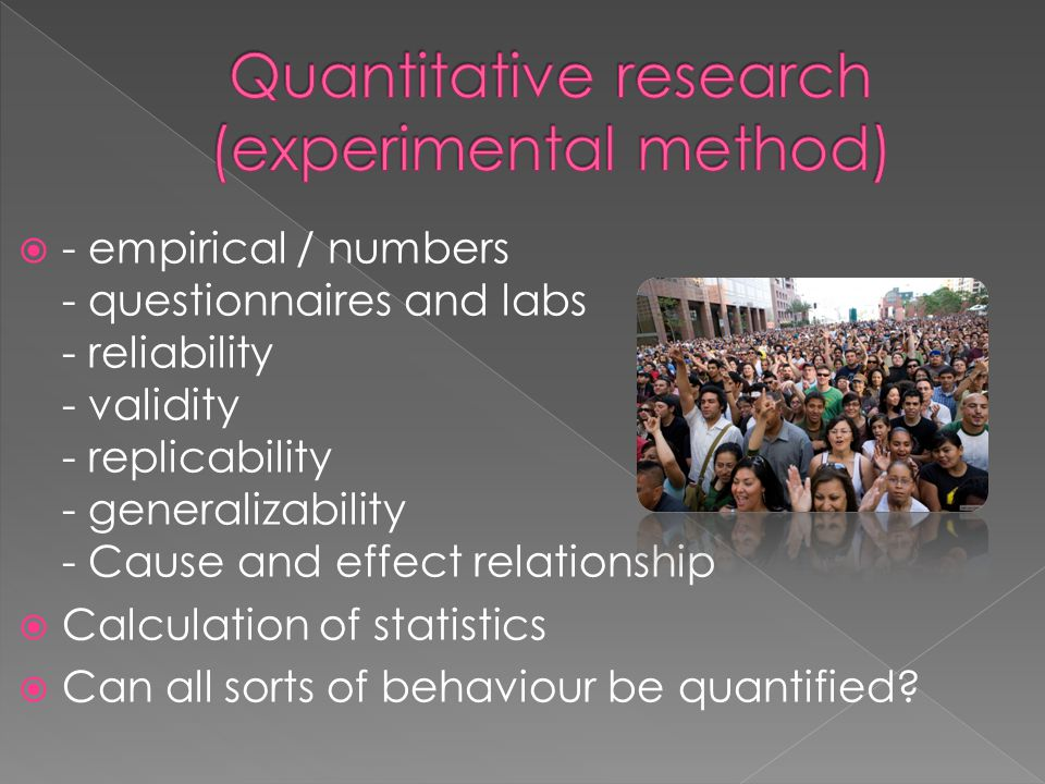 - empirical / numbers - questionnaires and labs - reliability - validity - replicability - generalizability - Cause and effect relationship  Calculation of statistics  Can all sorts of behaviour be quantified