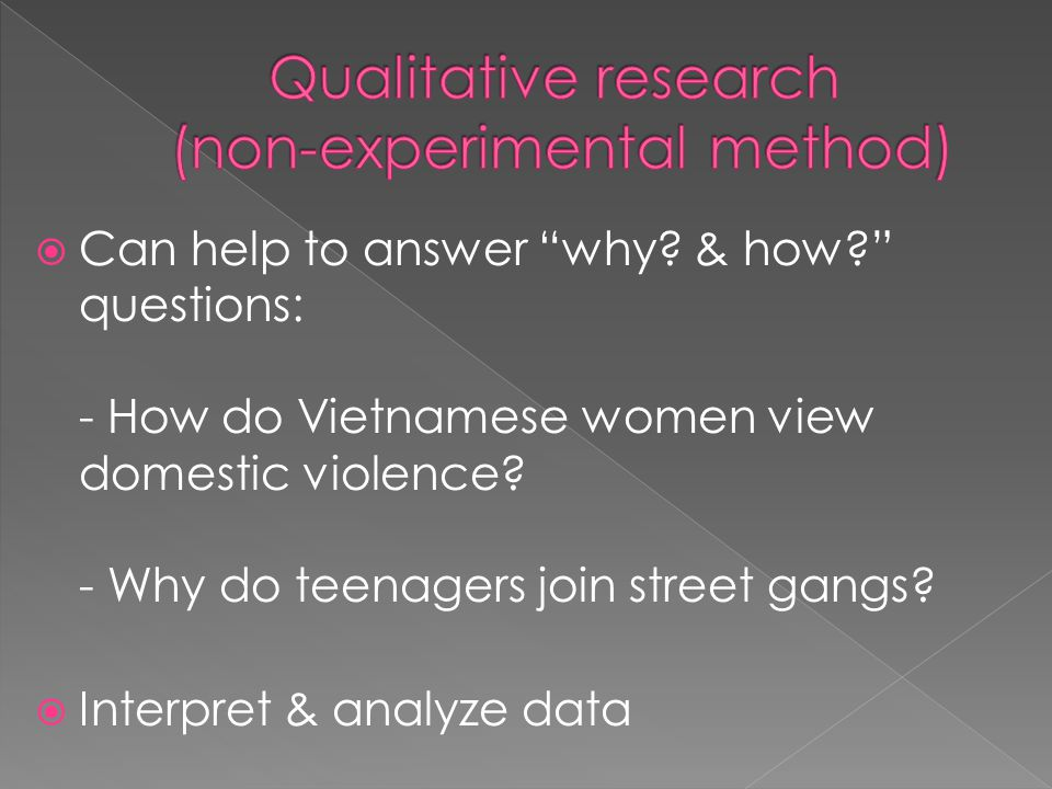  Can help to answer why. & how questions: - How do Vietnamese women view domestic violence.