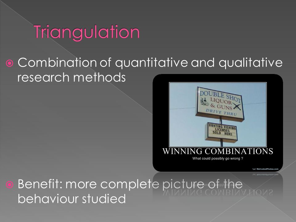  Combination of quantitative and qualitative research methods  Benefit: more complete picture of the behaviour studied