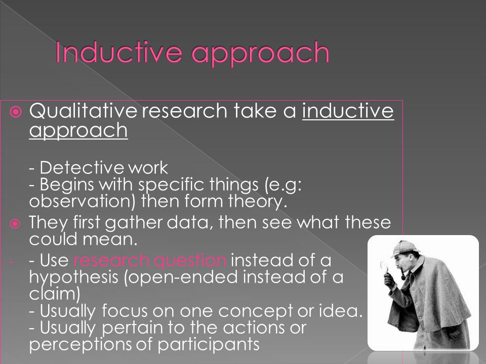  Qualitative research take a inductive approach - Detective work - Begins with specific things (e.g: observation) then form theory.