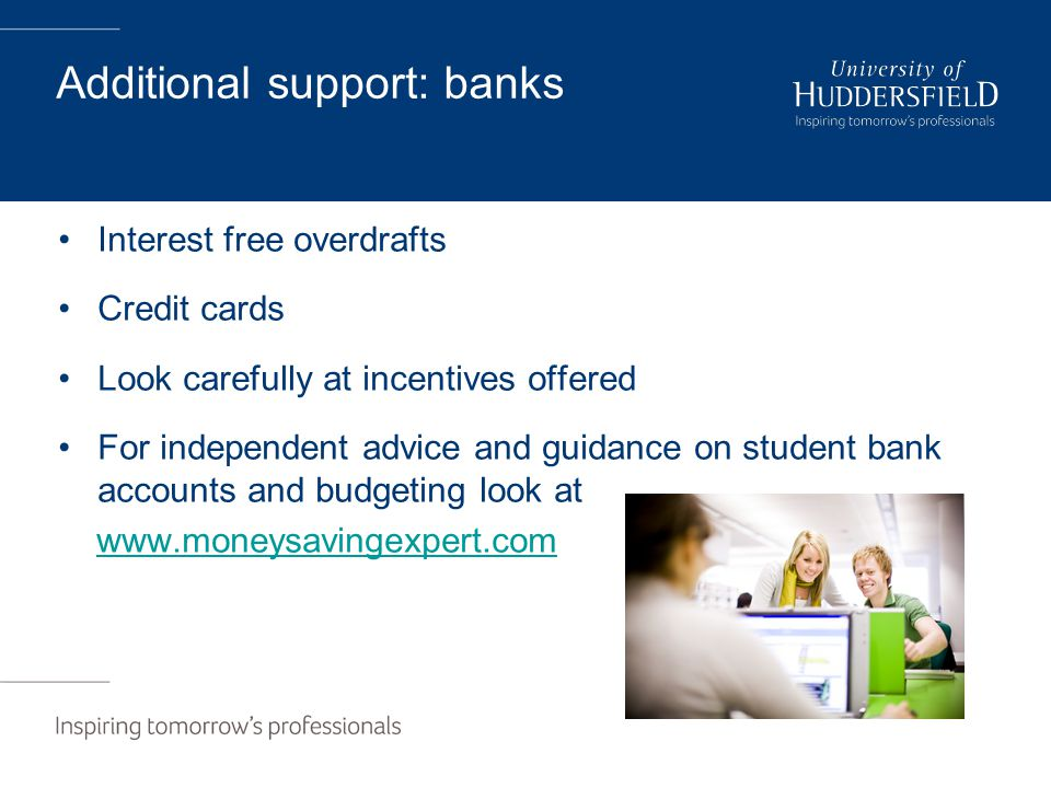 Additional support: banks Interest free overdrafts Credit cards Look carefully at incentives offered For independent advice and guidance on student bank accounts and budgeting look at