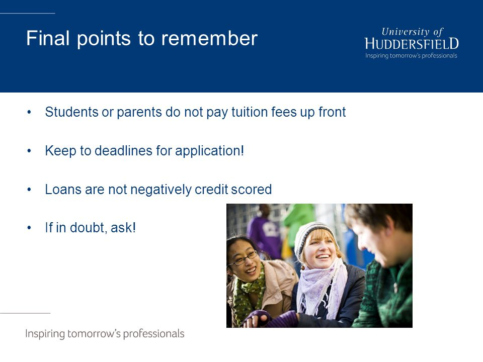 Final points to remember Students or parents do not pay tuition fees up front Keep to deadlines for application.