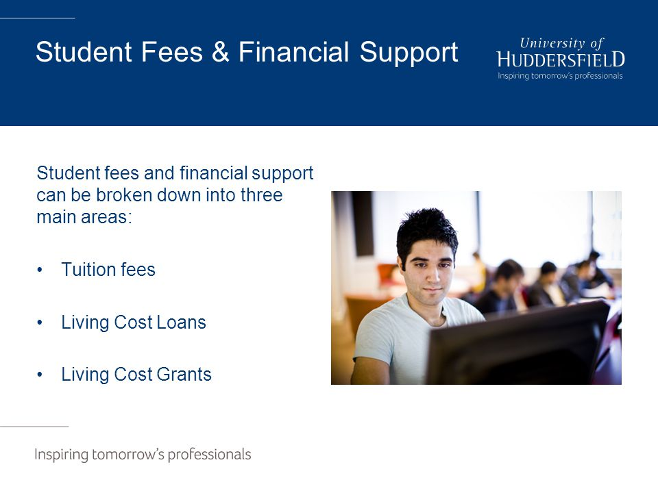 Student Fees & Financial Support Student fees and financial support can be broken down into three main areas: Tuition fees Living Cost Loans Living Cost Grants
