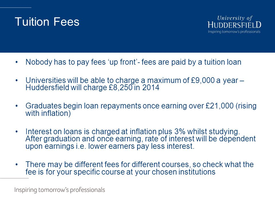 Tuition Fees Nobody has to pay fees 'up front'- fees are paid by a tuition loan Universities will be able to charge a maximum of £9,000 a year – Huddersfield will charge £8,250 in 2014 Graduates begin loan repayments once earning over £21,000 (rising with inflation) Interest on loans is charged at inflation plus 3% whilst studying.