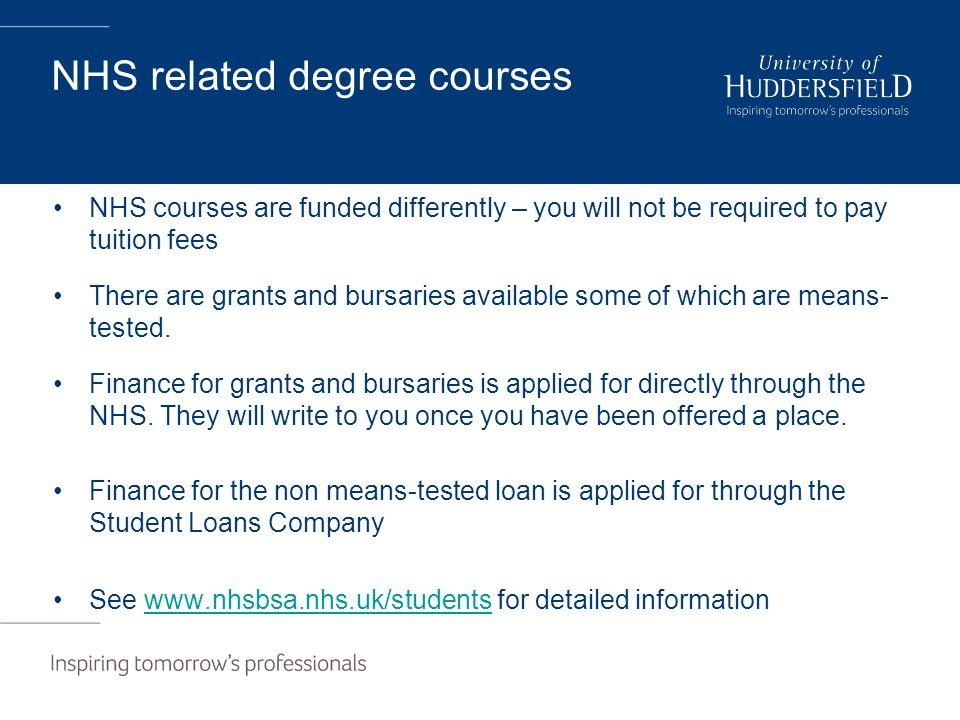NHS related degree courses NHS courses are funded differently – you will not be required to pay tuition fees There are grants and bursaries available some of which are means- tested.