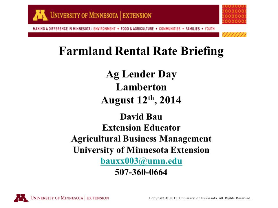 Farmland Rental Rate Briefing Ag Lender Day Lamberton August 12 th, 2014 David Bau Extension Educator Agricultural Business Management University of Minnesota Extension Copyright © 2013.