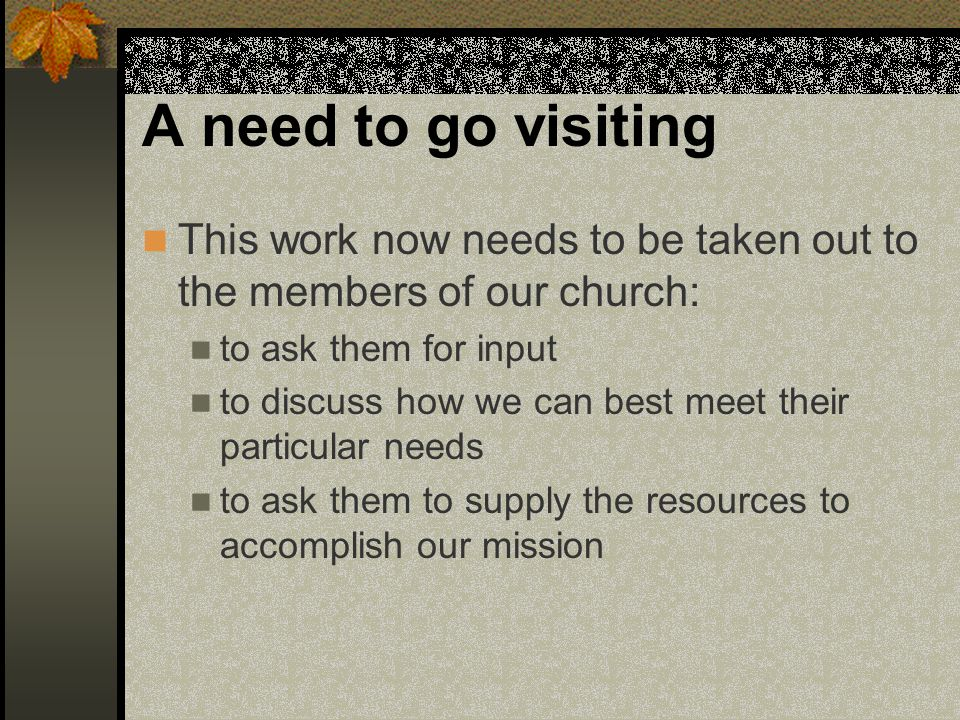 A need to go visiting This work now needs to be taken out to the members of our church: to ask them for input to discuss how we can best meet their particular needs to ask them to supply the resources to accomplish our mission