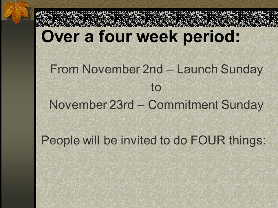 Over a four week period: From November 2nd – Launch Sunday to November 23rd – Commitment Sunday People will be invited to do FOUR things: