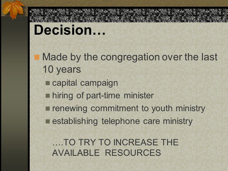 Decision… Made by the congregation over the last 10 years capital campaign hiring of part-time minister renewing commitment to youth ministry establishing telephone care ministry ….TO TRY TO INCREASE THE AVAILABLE RESOURCES