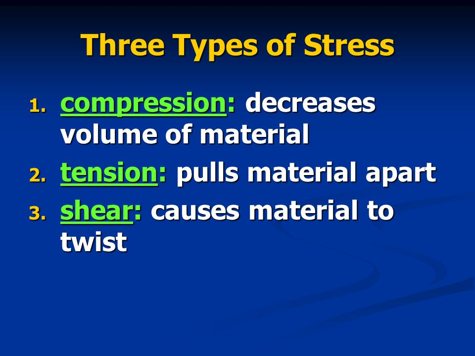 Three Types of Stress 1. compression: decreases volume of material 2.