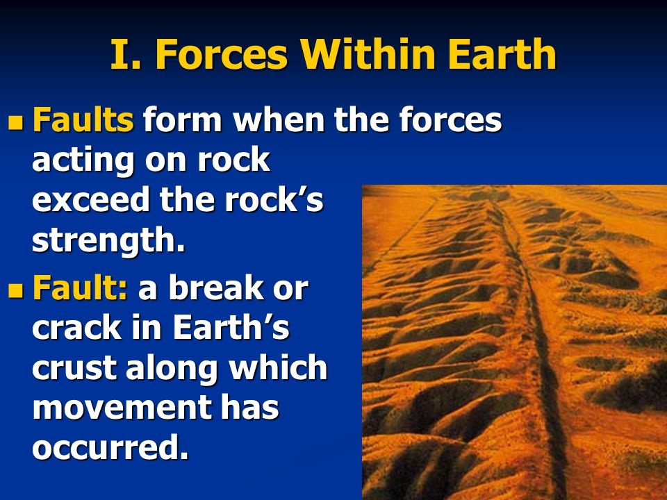 I. Forces Within Earth Faults form when the forces acting on rock exceed the rock's strength.