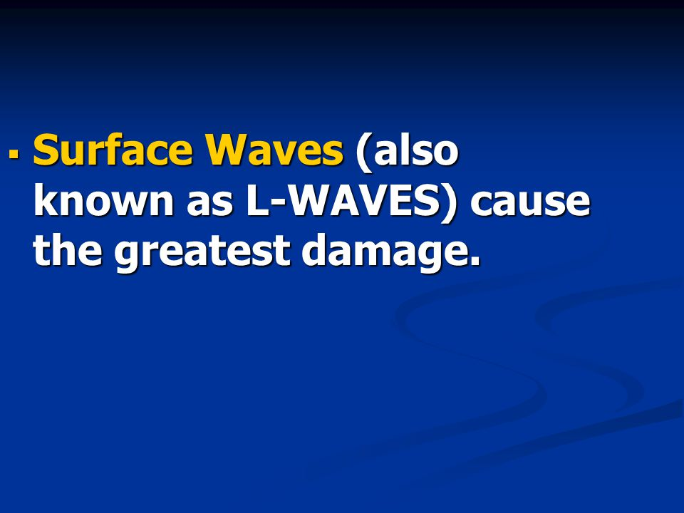  Surface Waves (also known as L-WAVES) cause the greatest damage.