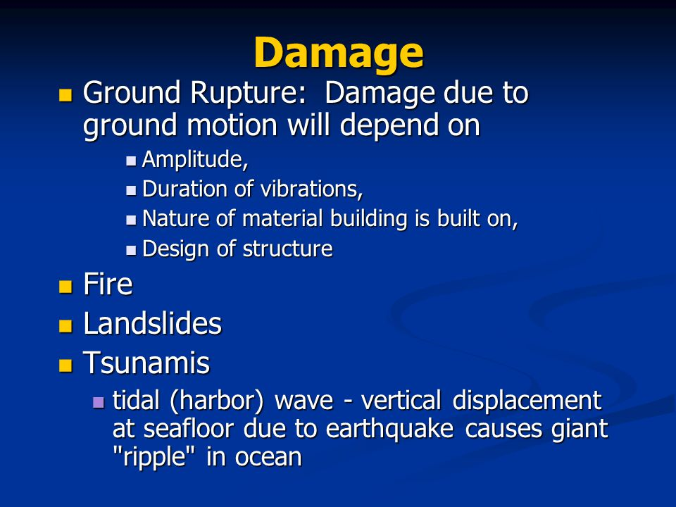 Damage Ground Rupture: Damage due to ground motion will depend on Ground Rupture: Damage due to ground motion will depend on Amplitude, Amplitude, Duration of vibrations, Duration of vibrations, Nature of material building is built on, Nature of material building is built on, Design of structure Design of structure Fire Fire Landslides Landslides Tsunamis Tsunamis tidal (harbor) wave - vertical displacement at seafloor due to earthquake causes giant ripple in ocean tidal (harbor) wave - vertical displacement at seafloor due to earthquake causes giant ripple in ocean
