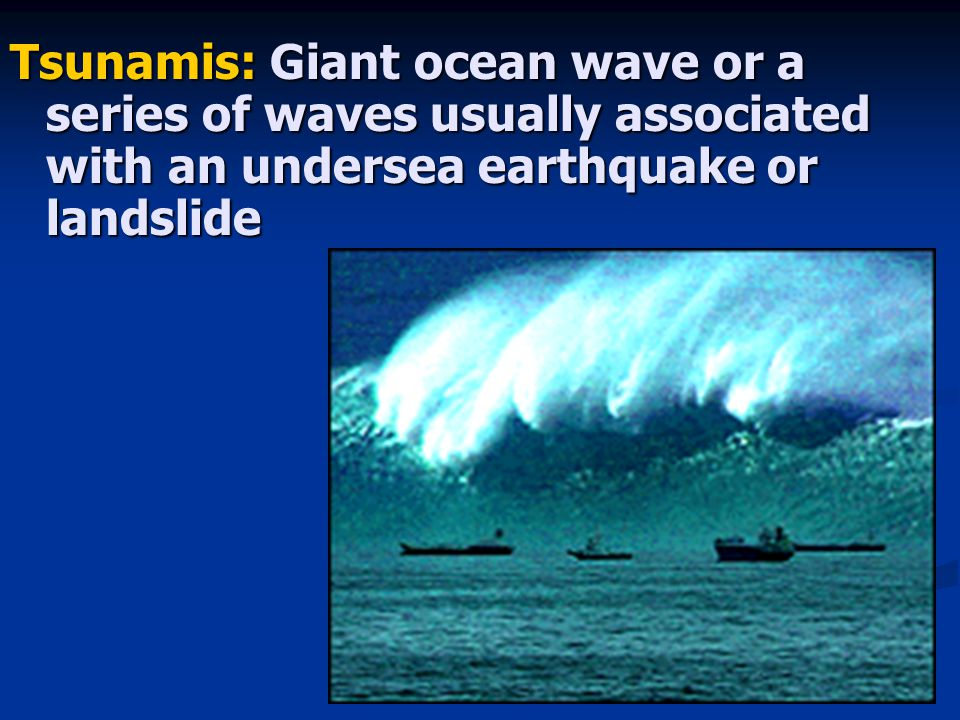 Tsunamis: Giant ocean wave or a series of waves usually associated with an undersea earthquake or landslide