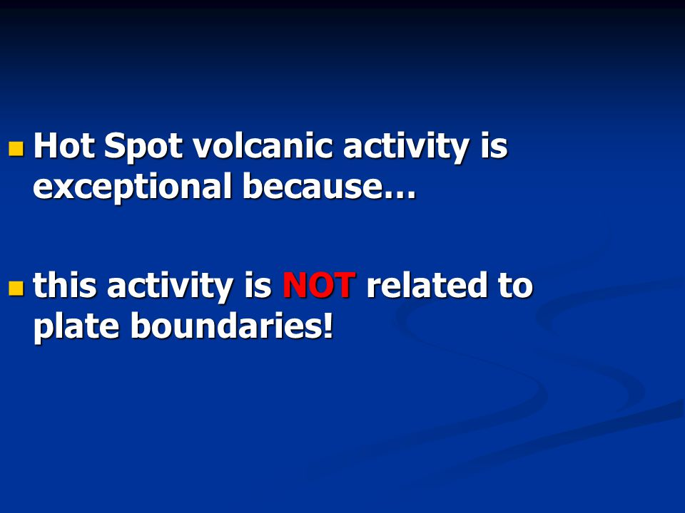 Hot Spot volcanic activity is exceptional because… Hot Spot volcanic activity is exceptional because… this activity is NOT related to plate boundaries.
