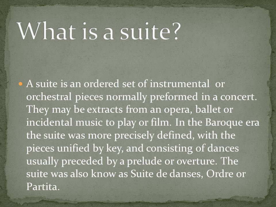 A suite is an ordered set of instrumental or orchestral pieces normally preformed in a concert.