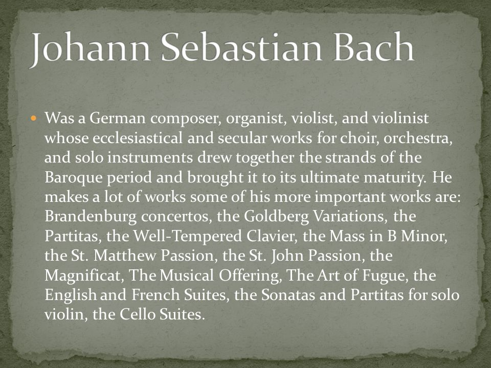 Was a German composer, organist, violist, and violinist whose ecclesiastical and secular works for choir, orchestra, and solo instruments drew together the strands of the Baroque period and brought it to its ultimate maturity.
