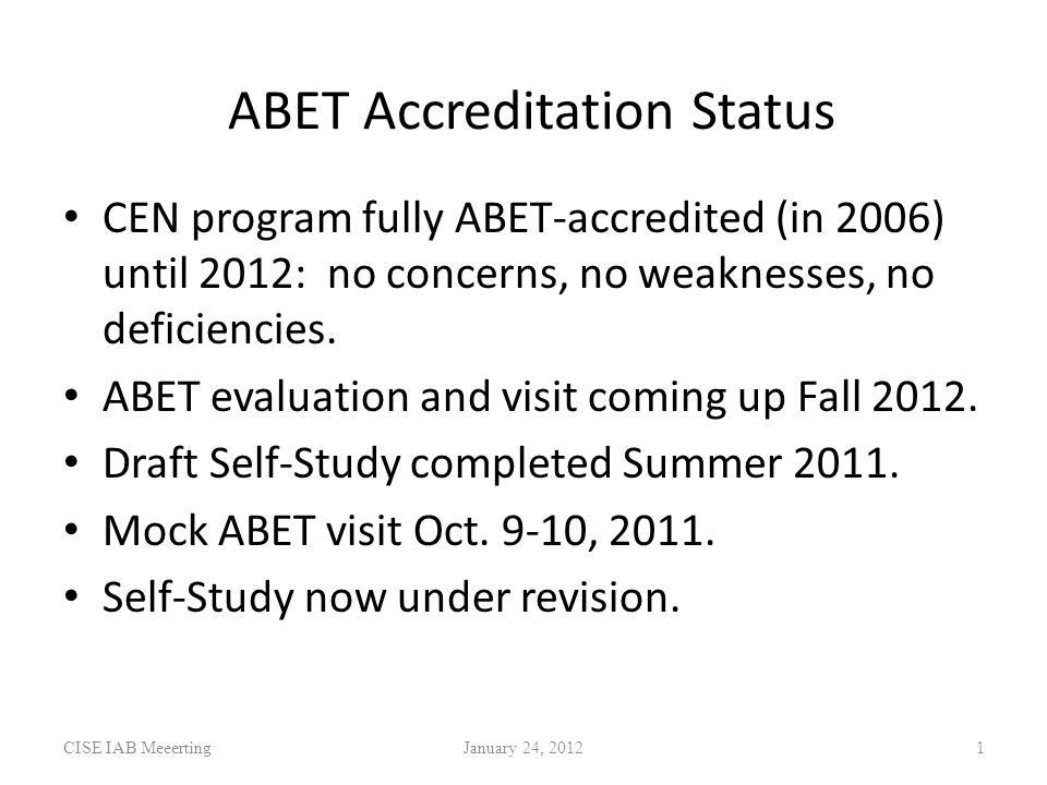 ABET Accreditation Status CISE IAB MeeertingJanuary 24, CEN program fully ABET-accredited (in 2006) until 2012: no concerns, no weaknesses, no deficiencies.