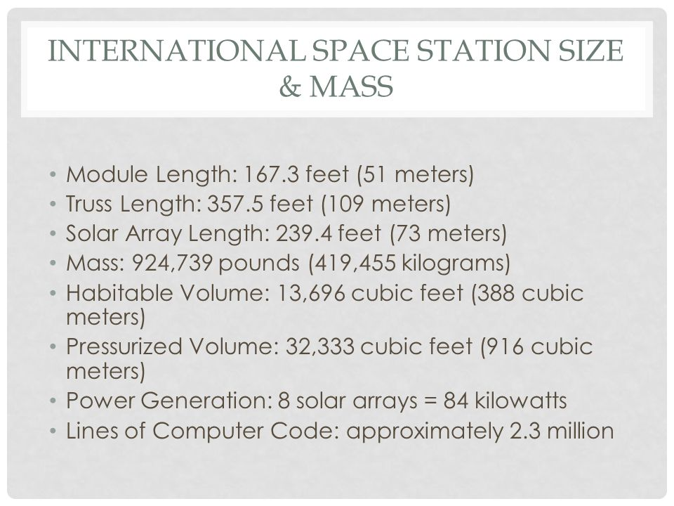 INTERNATIONAL SPACE STATION SIZE & MASS Module Length: feet (51 meters) Truss Length: feet (109 meters) Solar Array Length: feet (73 meters) Mass: 924,739 pounds (419,455 kilograms) Habitable Volume: 13,696 cubic feet (388 cubic meters) Pressurized Volume: 32,333 cubic feet (916 cubic meters) Power Generation: 8 solar arrays = 84 kilowatts Lines of Computer Code: approximately 2.3 million