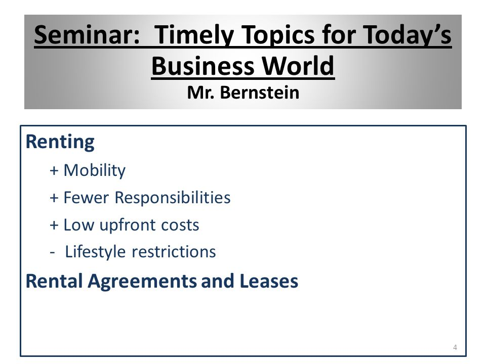 Renting + Mobility + Fewer Responsibilities + Low upfront costs -Lifestyle restrictions Rental Agreements and Leases 4 Seminar: Timely Topics for Today's Business World Mr.