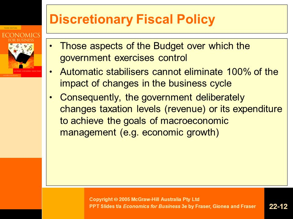 Copyright  2005 McGraw-Hill Australia Pty Ltd PPT Slides t/a Economics for Business 3e by Fraser, Gionea and Fraser Discretionary Fiscal Policy Those aspects of the Budget over which the government exercises control Automatic stabilisers cannot eliminate 100% of the impact of changes in the business cycle Consequently, the government deliberately changes taxation levels (revenue) or its expenditure to achieve the goals of macroeconomic management (e.g.